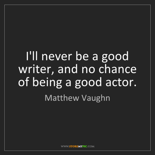 Matthew Vaughn: I'll never be a good writer, and no chance of being a...