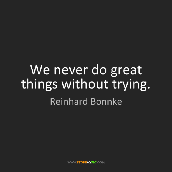 Reinhard Bonnke: We never do great things without trying.