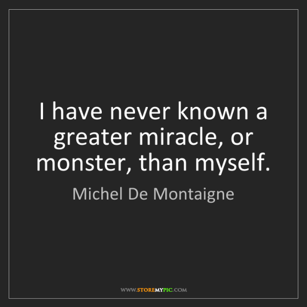 Michel De Montaigne: I have never known a greater miracle, or monster, than...