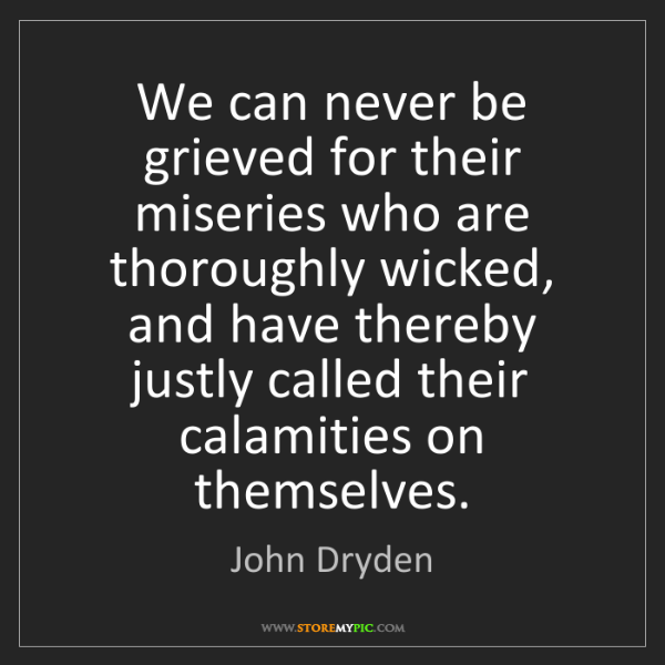 John Dryden: We can never be grieved for their miseries who are thoroughly...