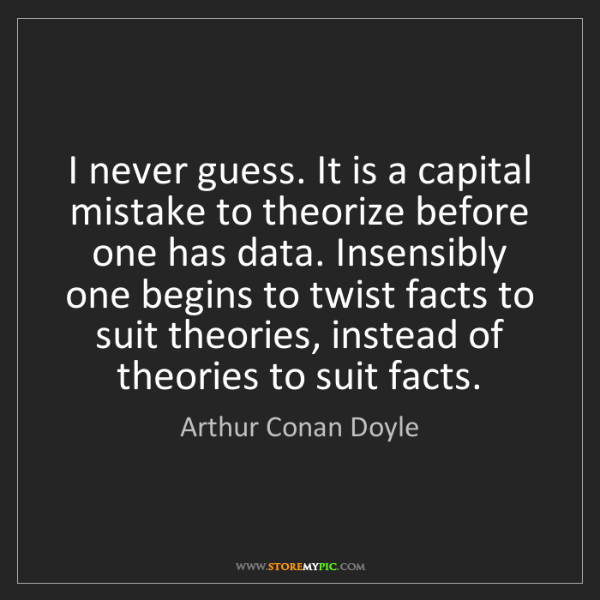 Arthur Conan Doyle: I never guess. It is a capital mistake to theorize before...