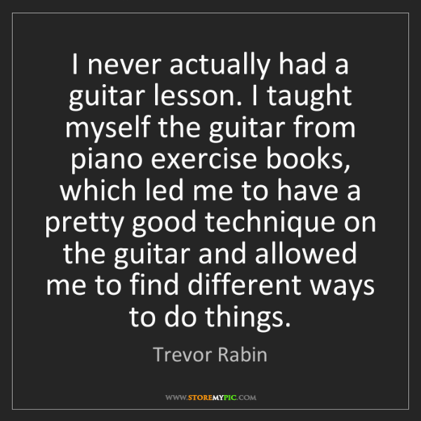 Trevor Rabin: I never actually had a guitar lesson. I taught myself...