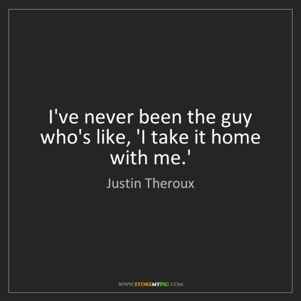 Justin Theroux: I've never been the guy who's like, 'I take it home with...