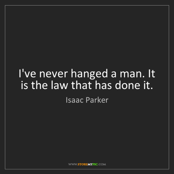 Isaac Parker: I've never hanged a man. It is the law that has done...