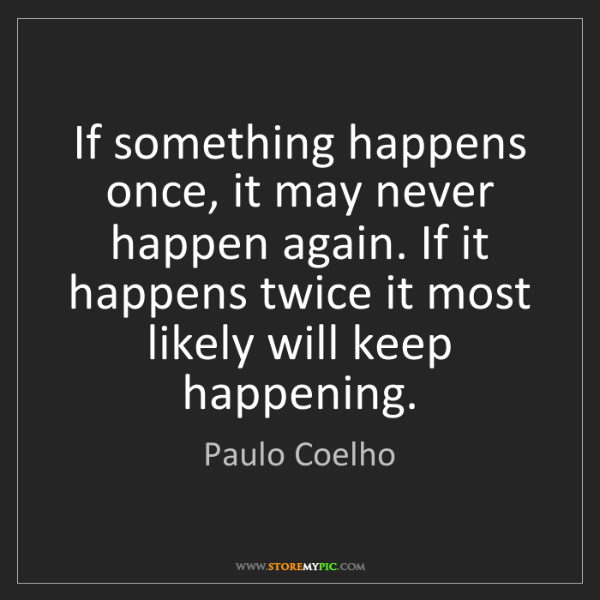 Paulo Coelho: If something happens once, it may never happen again....