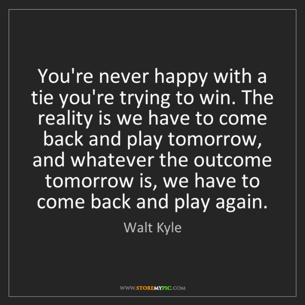Walt Kyle: You're never happy with a tie you're trying to win. The...