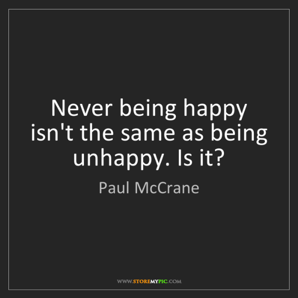 Paul McCrane: Never being happy isn't the same as being unhappy. Is...
