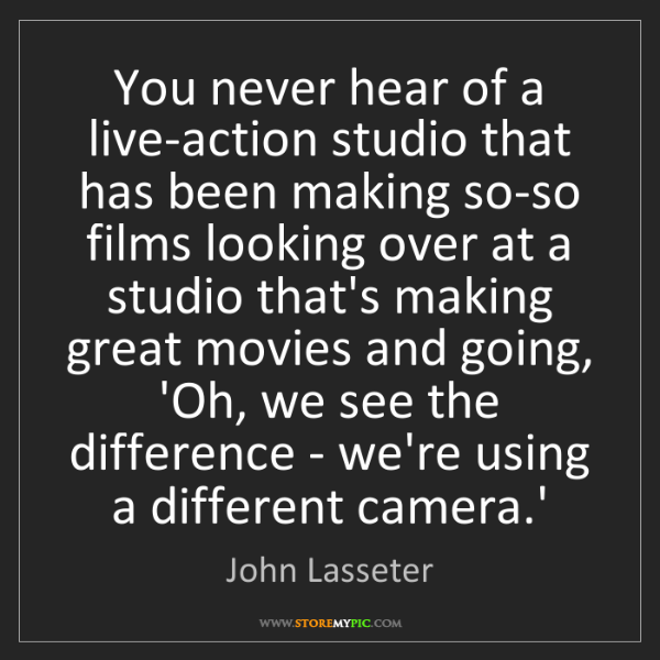 John Lasseter: You never hear of a live-action studio that has been...