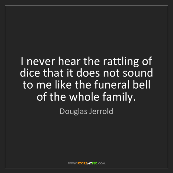 Douglas Jerrold: I never hear the rattling of dice that it does not sound...