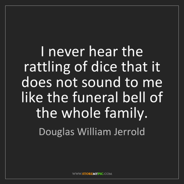 Douglas William Jerrold: I never hear the rattling of dice that it does not sound...