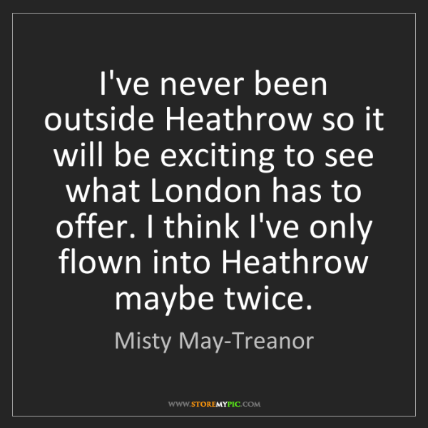 Misty May-Treanor: I've never been outside Heathrow so it will be exciting...
