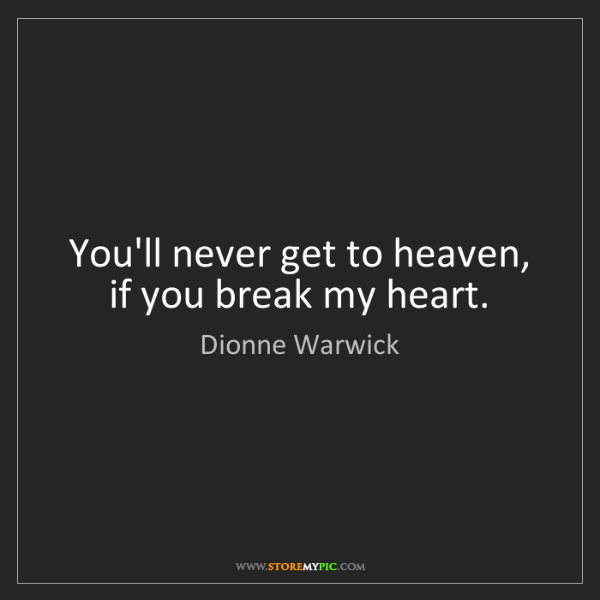 Dionne Warwick: You'll never get to heaven, if you break my heart.
