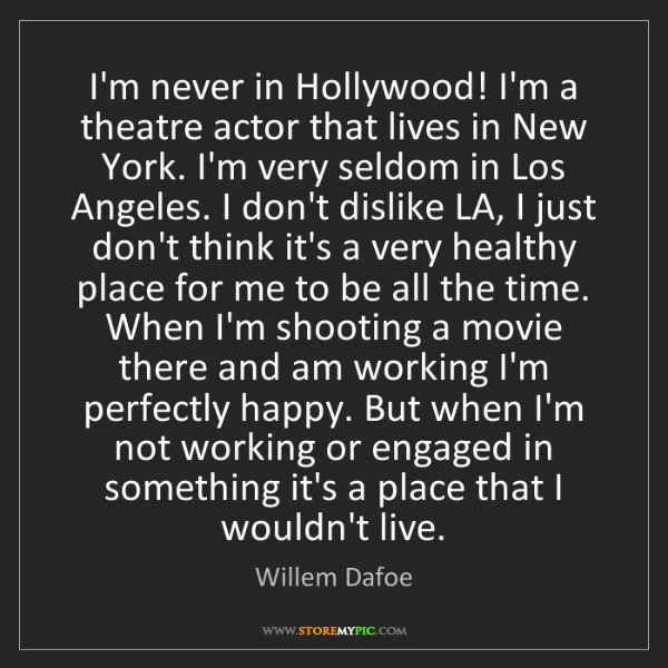 Willem Dafoe: I'm never in Hollywood! I'm a theatre actor that lives...