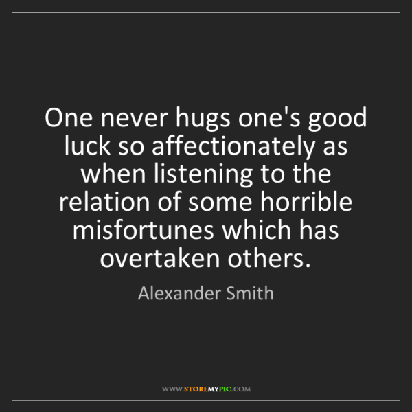 Alexander Smith: One never hugs one's good luck so affectionately as when...