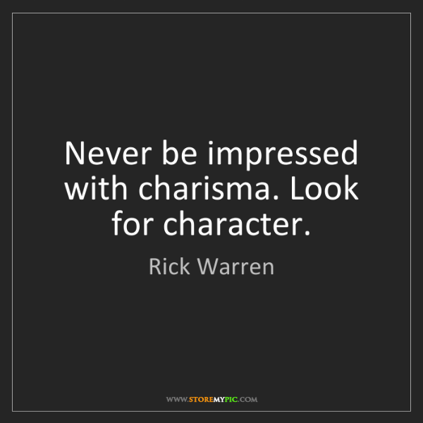 Rick Warren: Never be impressed with charisma. Look for character.