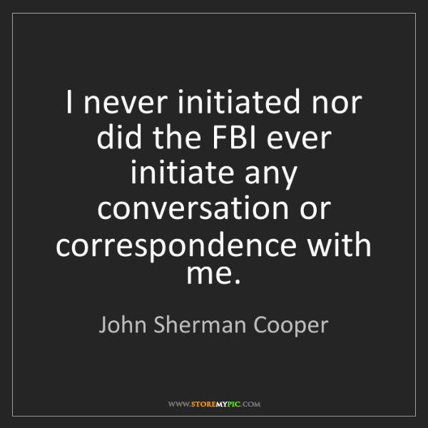 John Sherman Cooper: I never initiated nor did the FBI ever initiate any conversation...