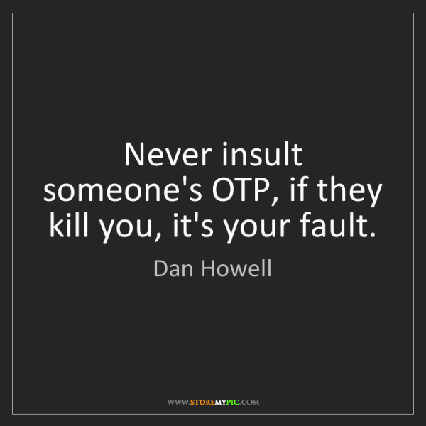 Dan Howell: Never insult someone's OTP, if they kill you, it's your...