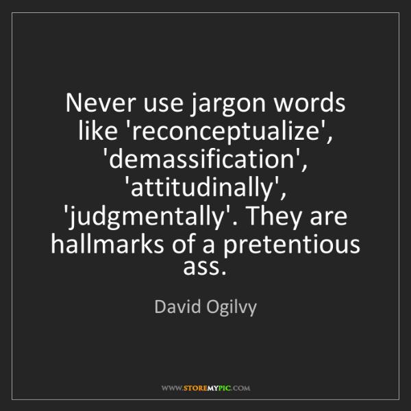 David Ogilvy: Never use jargon words like 'reconceptualize', 'demassification',...