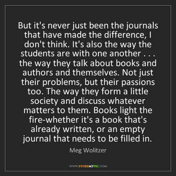 Meg Wolitzer: But it's never just been the journals that have made...