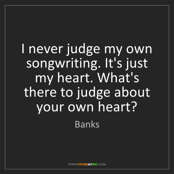 Banks: I never judge my own songwriting. It's just my heart....
