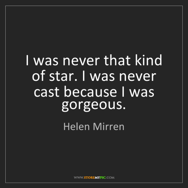 Helen Mirren: I was never that kind of star. I was never cast because...