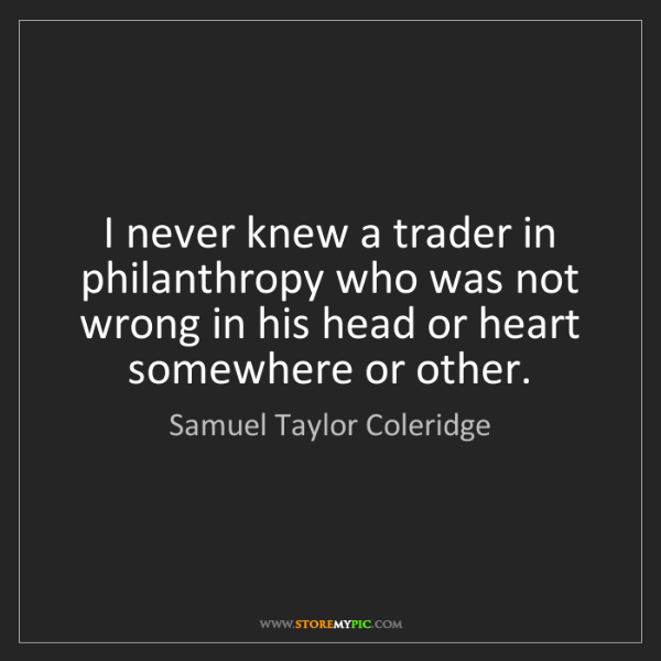 Samuel Taylor Coleridge: I never knew a trader in philanthropy who was not wrong...