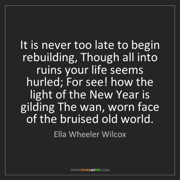 Ella Wheeler Wilcox: It is never too late to begin rebuilding, Though all...
