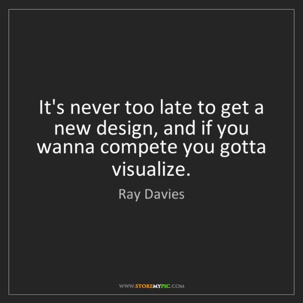 Ray Davies: It's never too late to get a new design, and if you wanna...
