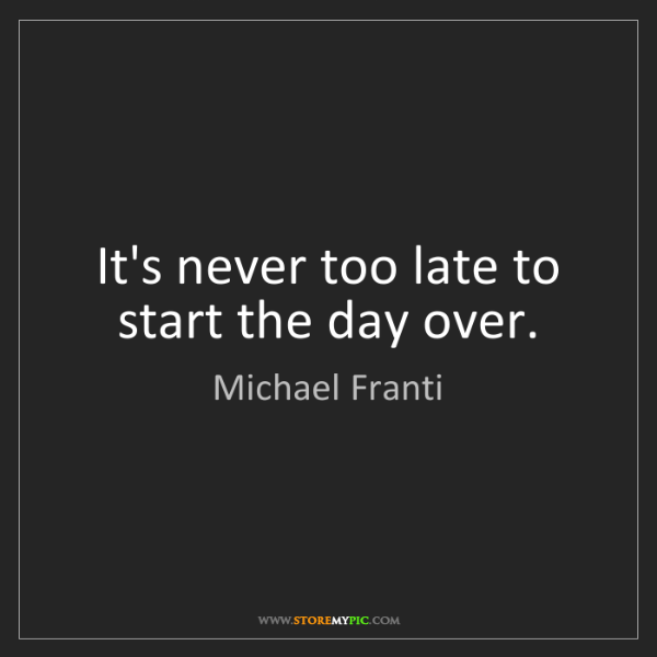 Michael Franti: It's never too late to start the day over.