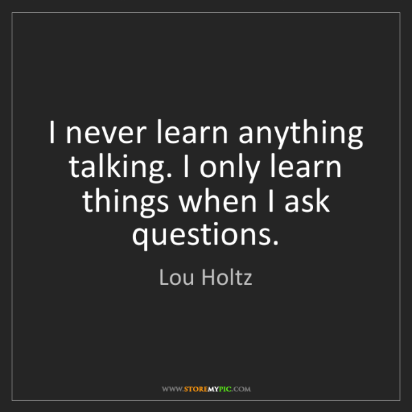 Lou Holtz: I never learn anything talking. I only learn things when...