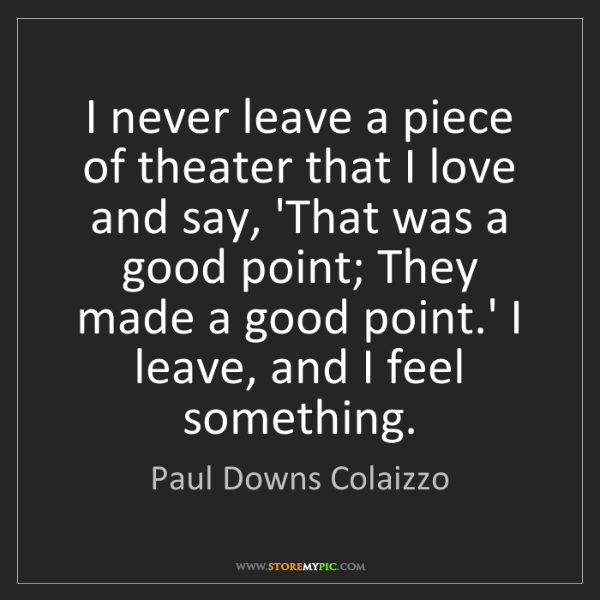 Paul Downs Colaizzo: I never leave a piece of theater that I love and say,...