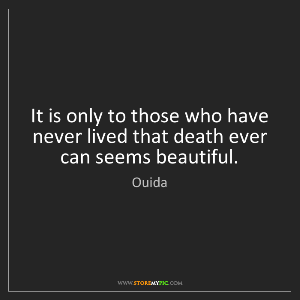 Ouida: It is only to those who have never lived that death ever...