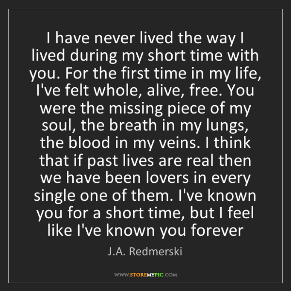J.A. Redmerski: I have never lived the way I lived during my short time...