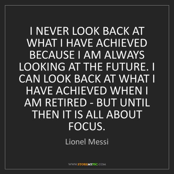 Lionel Messi: I NEVER LOOK BACK AT WHAT I HAVE ACHIEVED BECAUSE I AM...