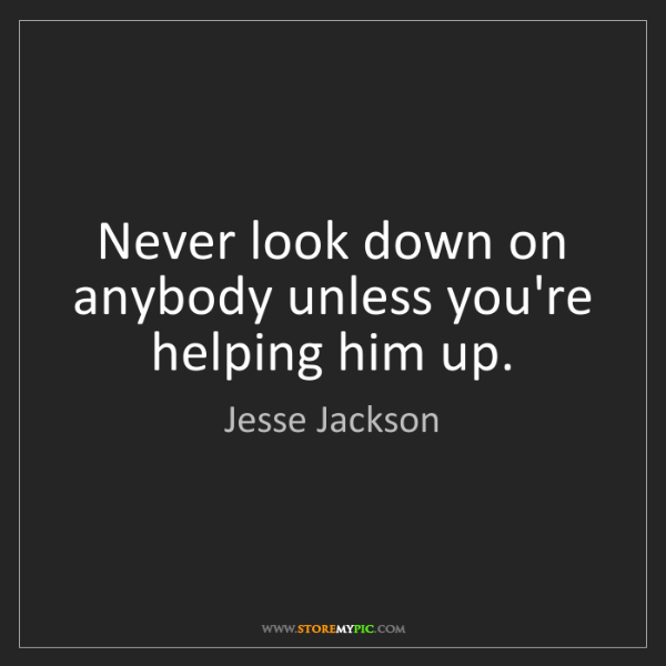 Jesse Jackson: Never look down on anybody unless you're helping him...