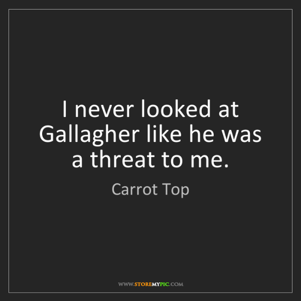 Carrot Top: I never looked at Gallagher like he was a threat to me.