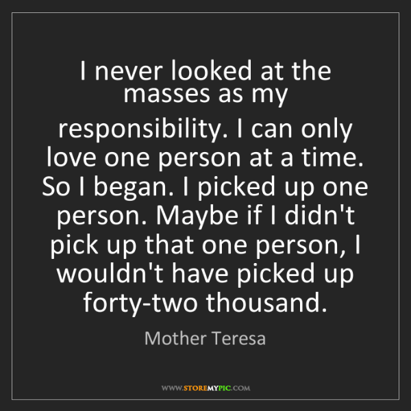 Mother Teresa: I never looked at the masses as my responsibility. I...