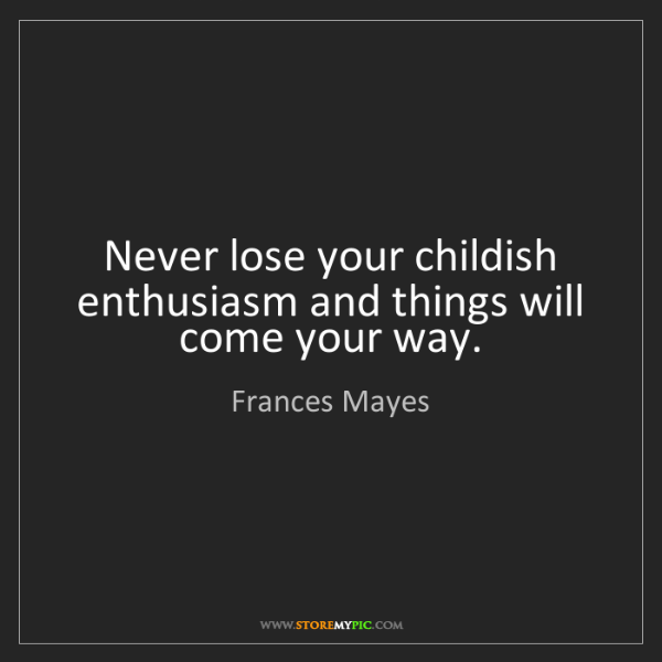Frances Mayes: Never lose your childish enthusiasm and things will come...