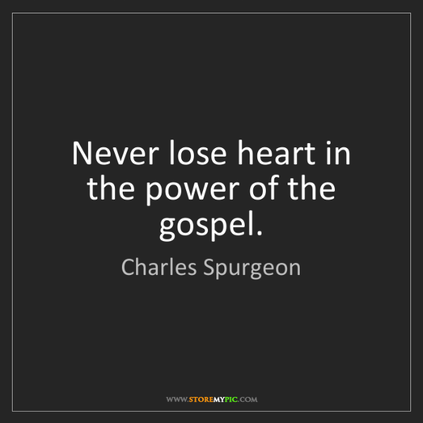 Charles Spurgeon: Never lose heart in the power of the gospel.