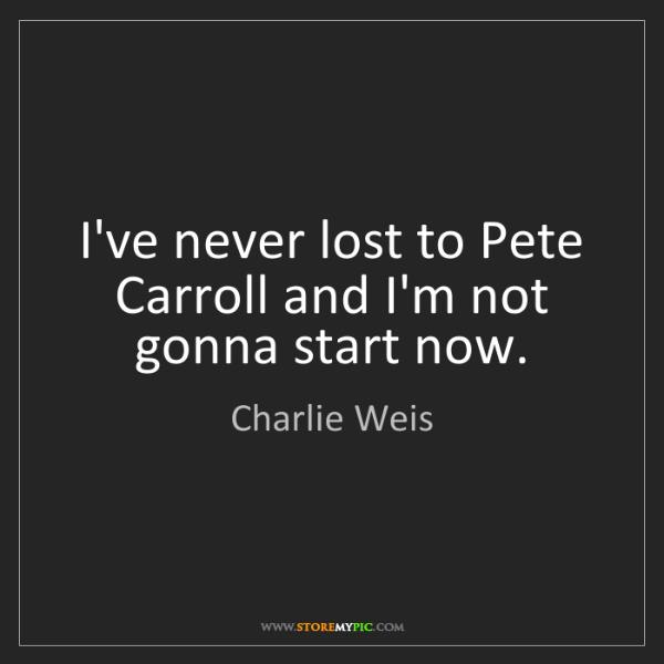 Charlie Weis: I've never lost to Pete Carroll and I'm not gonna start...