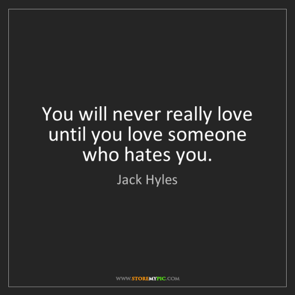Jack Hyles: You will never really love until you love someone who...