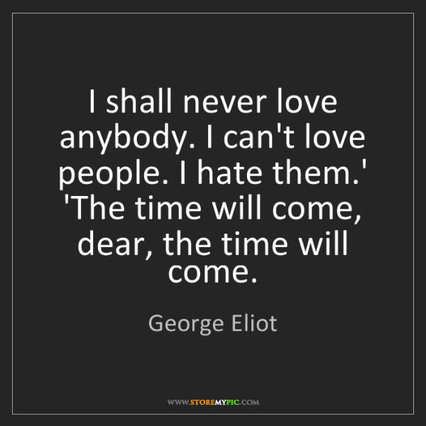 George Eliot: I shall never love anybody. I can't love people. I hate...