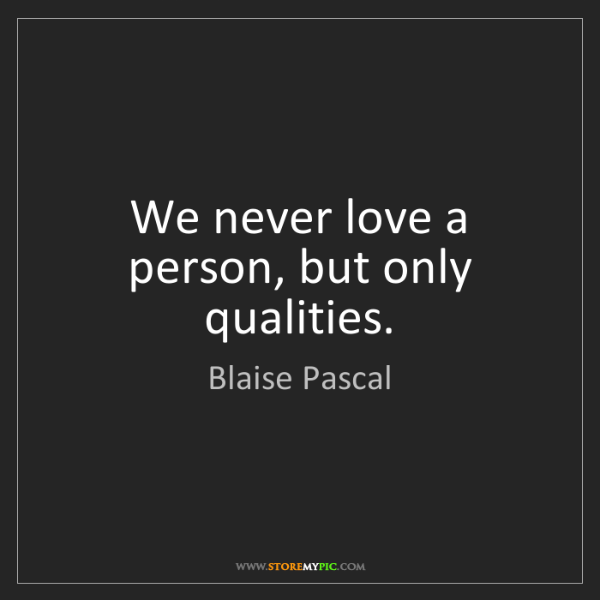 Blaise Pascal: We never love a person, but only qualities.