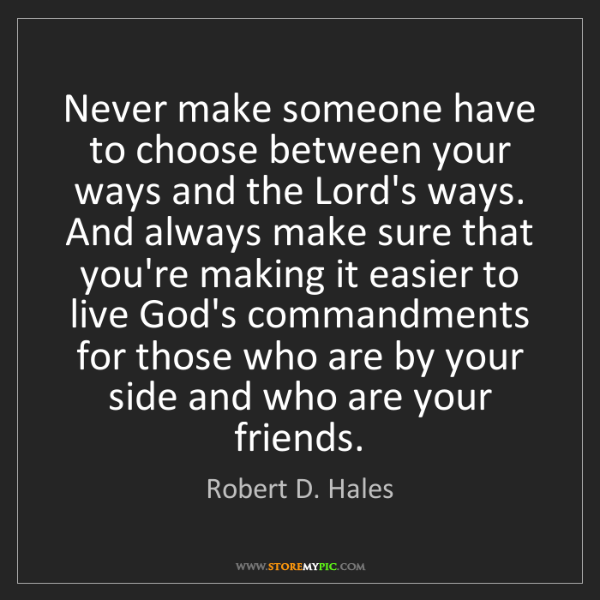 Robert D. Hales: Never make someone have to choose between your ways and...