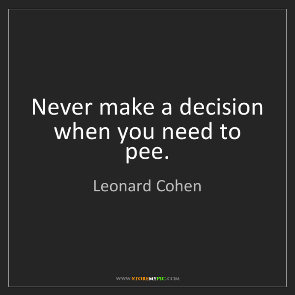 Leonard Cohen: Never make a decision when you need to pee.