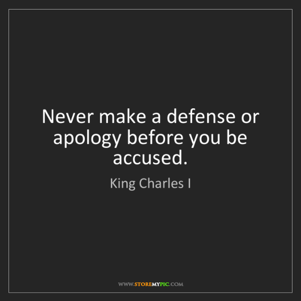 King Charles I: Never make a defense or apology before you be accused.