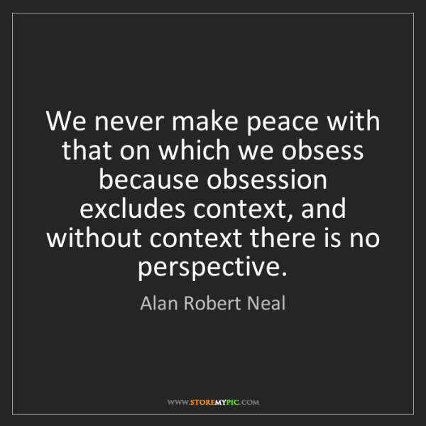 Alan Robert Neal: We never make peace with that on which we obsess because...