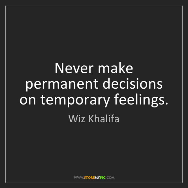 Wiz Khalifa: Never make permanent decisions on temporary feelings.