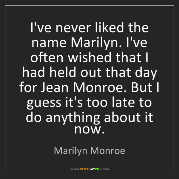 Marilyn Monroe: I've never liked the name Marilyn. I've often wished...