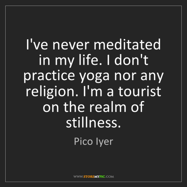 Pico Iyer: I've never meditated in my life. I don't practice yoga...
